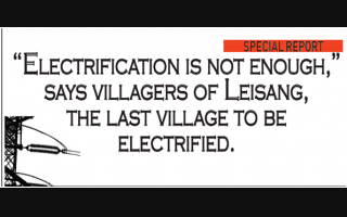 """Electrification is not enough,"" says villagers of Leisang, the last village to be electrified."