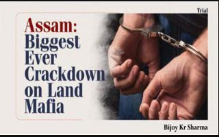 Assam: Biggest Ever Crackdown on Land Mafia